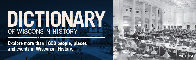 Dictionary of Wisconsin History. Explore more than 1600 people, places and events in Wisconsin history.