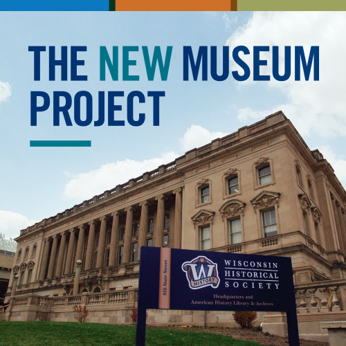 The Wisconsin Historical Society is actively developing plans for a new 21st-century museum which will serve as a hub for statewide history education and outreach.